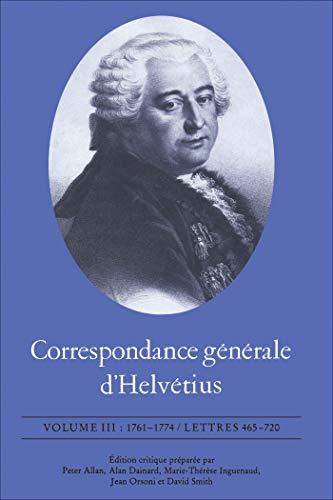 Correspondance générale d\'Helvétius, Volume III: 1761-1774 / Lettres 465-720 (French Edition)