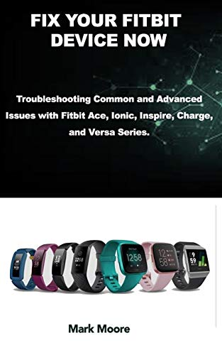 FIX YOUR FITBIT DEVICE NOW: Troubleshooting Common and Advanced Issues with Fitbit Ace, Ionic, Inspire, Charge, and Versa Series.