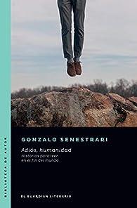 Adiós, humanidad: Historias para leer en el fin del mundo par Gonzalo Senestrari