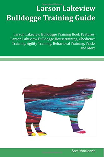 Larson Lakeview Bulldogge Training Guide Larson Lakeview Bulldogge Training Book Features: Larson Lakeview Bulldogge Housetraining, Obedience ... Behavioral Training, Tricks and More