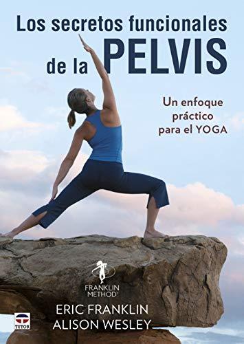 Los Secretos Funcionales De La Pelvis: Un enfoque práctico para el yoga
