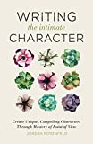 Writing the Intimate Character: Create Unique, Compelling Characters Through Mastery of Point of View