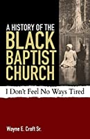 A History of the Black Baptist Church: I Don't Feel No Ways Tired