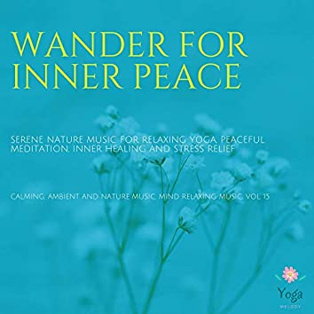 Wander For Inner Peace (Serene Nature Music For Relaxing Yoga, Peaceful Meditation, Inner Healing And Stress Relief) (Calming, Ambient And Nature Music, Mind Relaxing Music, Vol. 15)