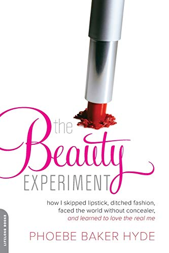 The Beauty Experiment: How I Skipped Lipstick, Ditched Fashion, Faced the World without Concealer, and Learned to Love the Real Me