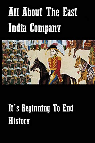 All About The East India Company: It's Beginning To End History: The East India Company And Its Role In Ruling India
