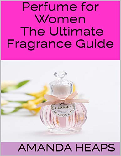 Perfume for Women: The Ultimate Fragrance Guide (English Edition)