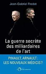 La guerre secrète des milliardaires de l'art de Jean-Gabriel Fredet