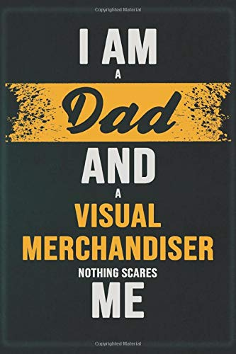 I Am A Dad And A Visual Merchandiser Nothing Scares Me: Cool Notebook Gift for A Visual Merchandiser: Boss, Coworkers, Colleagues, Friends - 120 Pages ... Composition White Blank Lined, Matte Finish.