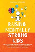 Raising Mentally Strong Kids: The Ultimate Parenting Guide to Transform Parent-Child Relationship and Raise emotionally Healthy Children