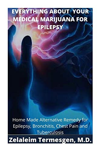 EVERYTHING ABOUT YOUR MEDICAL MARIJUANA FOR EPILEPSY: Home Made Alternative Remedy for Epilepsy, Bronchitis, Chest Pain and Tuberculosis