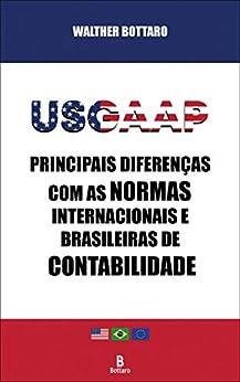 USGAAP: Principais Diferenças com as Normas Internacionais e Brasileiras de Contabilidade (Portuguese Edition) by [Walther Bottaro]