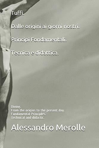 Tuffi. Dalle origini ai giorni nostri. Principi Fondamentali.Tecnica e didattica.: Diving. From the origins to the present day. Fundamental Principles.Technical and didactic.