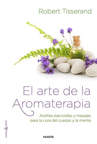 El arte de la aromaterapia: Aceites esenciales y masajes para la cura...