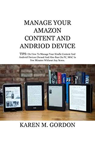 MANAGE YOUR AMAZON CONTENT AND ANDROID DEVICE: TIPS: On How To Manage Your Kindle Content And Android Devices Owned And Also Run On PC, MAC In Few Minutes Without Any Stress. (English Edition)