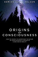 Origins of Consciousness: How the Search to Understand the Nature of Consciousness is Leading to a New View of Reality