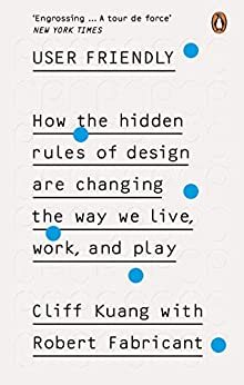 User Friendly: How the Hidden Rules of Design are Changing the Way We Live, Work & Play by [Cliff Kuang, Robert Fabricant]