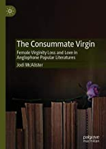 The Consummate Virgin: Female Virginity Loss and Love in Anglophone Popular Literatures