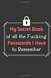 My Secret Book of all the Fucking Passwords I Have to Remember: Password Organizer for All Your Passwords (100 Pages 6 x 9 )