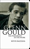 Glenn Gould: The Performer in the Work : A Study in Performance Practice