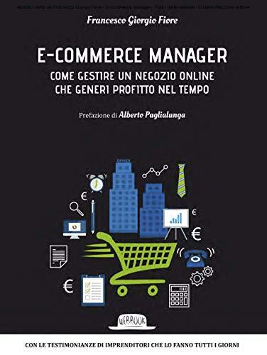 E-commerce Manager: Come gestire un negozio online che generi profitto nel tempo: Con le testimonianze di imprenditori che lo fanno tutti i giorni