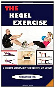 The Kegel Exercise: (a Complete & Explanatory Guide For Both Men & Women) by Independently published