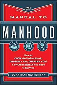 [By Jonathan Catherman ] The Manual to Manhood: How to Cook the Perfect Steak, Change a Tire, Impress a Girl & 97 Other Skills You Need to Survive (Paperback)【2018】by Jonathan Catherman (Author) (Paperback)