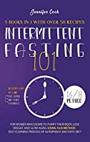 Intermittent Fasting 101: 3 Books in 1 with Over 50 Recipes - For Women Who Desire to Purify their Body, Lose Weight and Slow Aging using 16/8 Method, Self-Cleaning Process of Autophagy and Keto Diet