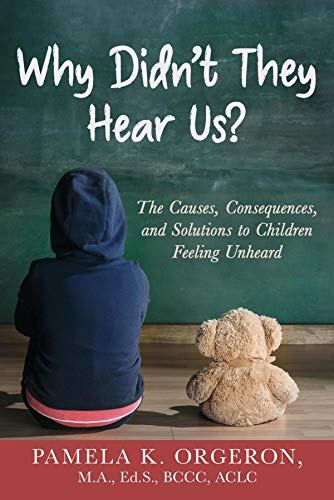 Book: Why Didn't They Hear Us? The Causes, Consequences, and Solutions to Children Feeling Unheard by Pamela K Orgeron