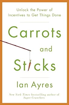 Carrots and Sticks: Unlock the Power of Incentives to Get Things Done by [Ian Ayres]
