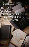 Cómo autoeditar y no morir en el intento.: Claves para aumentar la visibilidad y las ventas de tu libro.