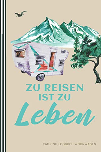 Zu Reisen ist zu Leben - Camping Logbuch Wohnwagen: Wohnmobil Logbuch - Tagebuch Wohnwagen, Reisemobil - Geschenk für Campingfreunde