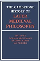 The Cambridge History of Later Medieval Philosophy: From the Rediscovery of Aristotle to the Disintegration of Scholasticism, 1100–1600