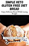 SIMPLE KETO GLUTEN FREE DIET BREAD: Enjoy Delicious Bread While Losing Weight