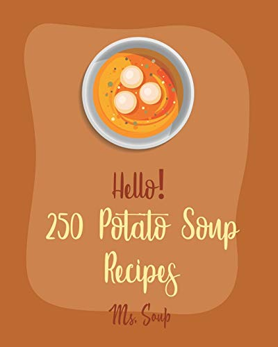 Hello! 250 Potato Soup Recipes: Best Potato Soup Cookbook Ever For Beginners [Soup Dumpling Book, Pumpkin Soup Recipe, Cabbage Soup Recipe, Tomato Soup Recipe, Sweet Potato Vegan Cookbook] [Book 1]