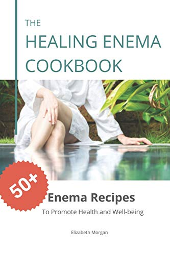 The Healing Enema Cookbook: 50+ Enema Recipes to Promote Health and Well-being
