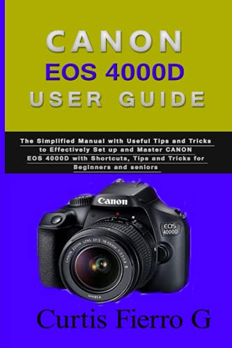 CANON EOS 4000D Users Guide: The Simplified Manual with Useful Tips and Tricks to Effectively Set up and Master CANON EOS 4000D with Shortcuts, Tips and Tricks for Beginners and seniors