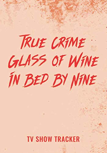 True Crime Glass of Wine In Bed By Nine Tv Show Tracker: Track and Review Your Favorite Crime Show Documentary TV Series Episodes with this Handy Journal Logbook