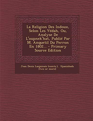 La Religion Des Indoux, Selon Les Védah, Ou, Analyse De L'oupnek'hat, Publié Par M. Anquetil Du Perron En 1802...