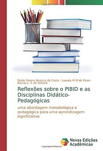 Reflexões sobre o PIBID e as Disciplinas Didático-Pedagógicas: uma abordagem metodológica e pedagógica para uma aprendizagem significativa