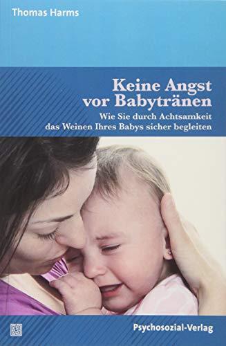 Keine Angst vor Babytränen: Wie Sie durch Achtsamkeit das Weinen Ihres Babys sicher begleiten (Neue Wege für Eltern und Kind)