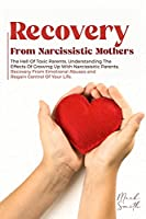 Recovery from Narcissistic Mothers: The Hell of Toxic Parents. Understanding the Effects of Growing Up with Narcissistic Parents. Recovery from Emotional Abuses and Regain Control of Your Life.