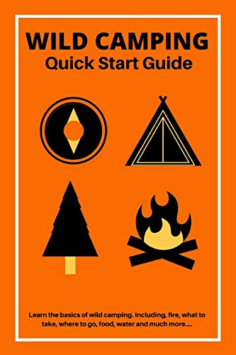 Wild Camping Quick Start Guide: Learn The fundamentals Of Camping Off-Grid