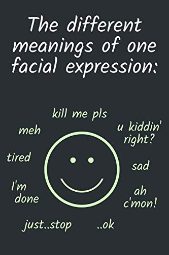 The different meanings of one facial expression: meh, kill me pls, u kiddin' right, sad, ah c'mon, ..ok, just stop, I'm done, tired: Cool & Witty Gift ... / Journal (Lined | 6' x 9' | 120 pages)