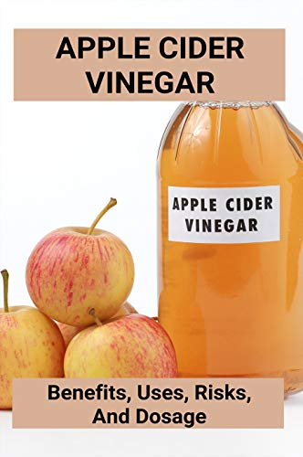 Apple Cider Vinegar: Benefits, Uses, Risks, And Dosage: Apple Cider Vinegar Benefits (English Edition)