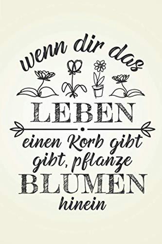 """Wenn dir das Leben einen Korb gibt: Floristik GARTENPLANER   Format 6x9\"""" (ca. DIN A5)   120 Seiten Softcover   Gartenlogbuch, Pflanzkalender, ... für Hobbygärtnerin die gerne Beete anlegen"""