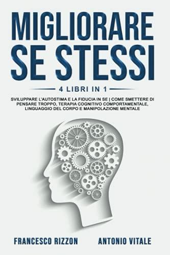 Migliorare Se Stessi: 4 libri in 1: Sviluppare l'Autostima e la Fiducia in Se | Come Smettere di Pensare Troppo, Terapia Cognitivo Comportamentale, Linguaggio del Corpo e Manipolazione Mentale