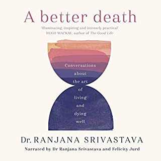 A Better Death     Conversations About the Art of Living and Dying Well              Written by:                                                                                                                                 Dr. Ranjana Srivastava                               Narrated by:                                                                                                                                 Felicity Jurd,                                                                                        Dr. Ranjana Srivastava                      Length: 6 hrs and 7 mins     Not rated yet     Overall 0.0