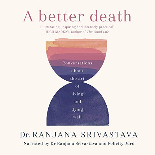 A Better Death     Conversations About the Art of Living and Dying Well              By:                                                                                                                                 Dr. Ranjana Srivastava                               Narrated by:                                                                                                                                 Felicity Jurd,                                                                                        Dr. Ranjana Srivastava                      Length: 6 hrs and 7 mins     Not rated yet     Overall 0.0