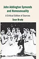 John Addington Symonds (1840-1893) and Homosexuality: A Critical Edition of Sources
